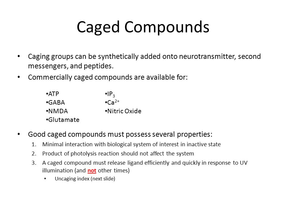 Caged Compounds Caging groups can be synthetically added onto neurotransmitter, second messengers, and peptides.