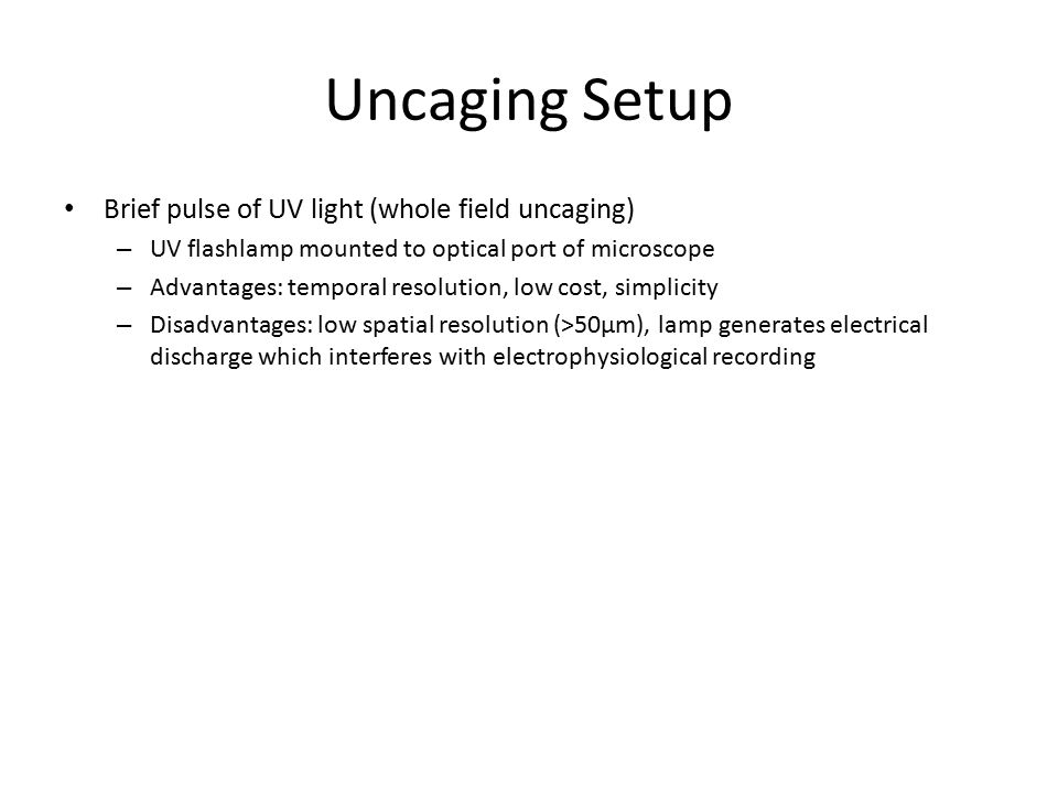 Uncaging Setup Brief pulse of UV light (whole field uncaging) – UV flashlamp mounted to optical port of microscope – Advantages: temporal resolution, low cost, simplicity – Disadvantages: low spatial resolution (>50μm), lamp generates electrical discharge which interferes with electrophysiological recording