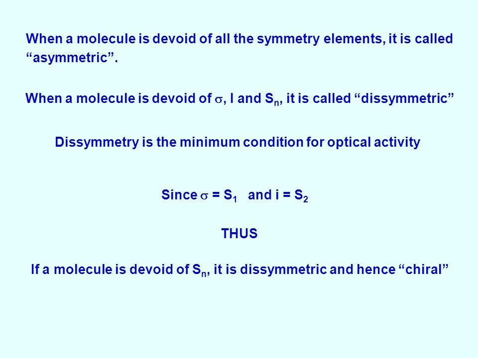 When a molecule is devoid of all the symmetry elements, it is called asymmetric .