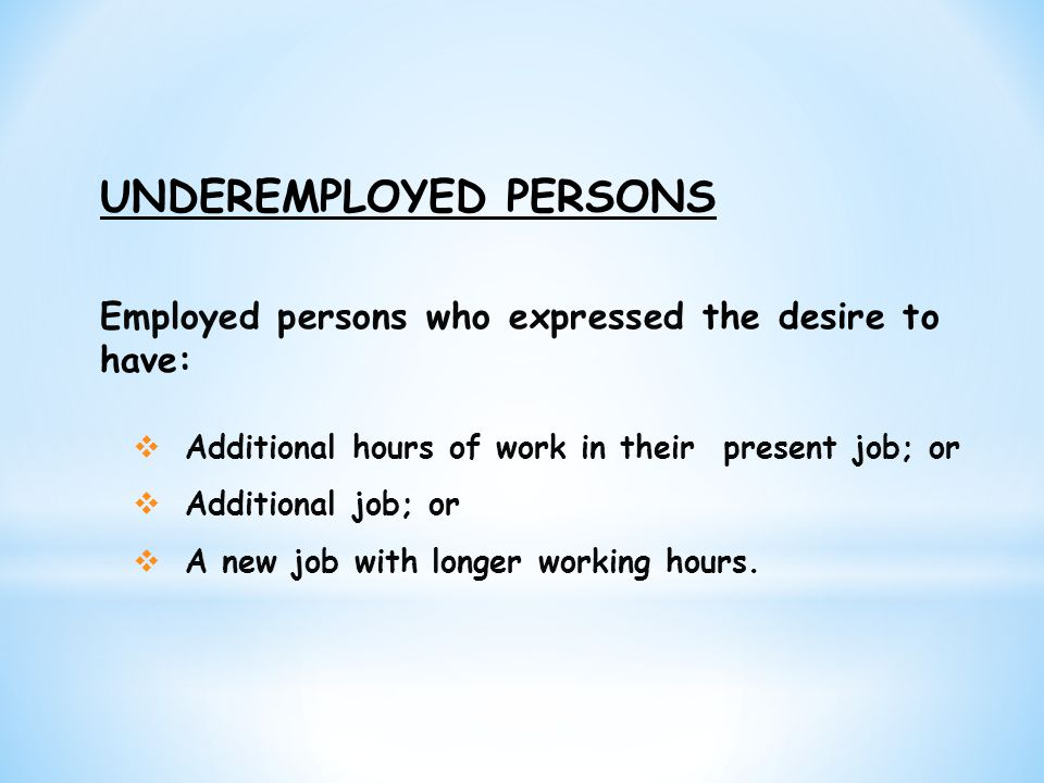 Employed persons who expressed the desire to have:  Additional hours of work in their present job; or  Additional job; or  A new job with longer wo