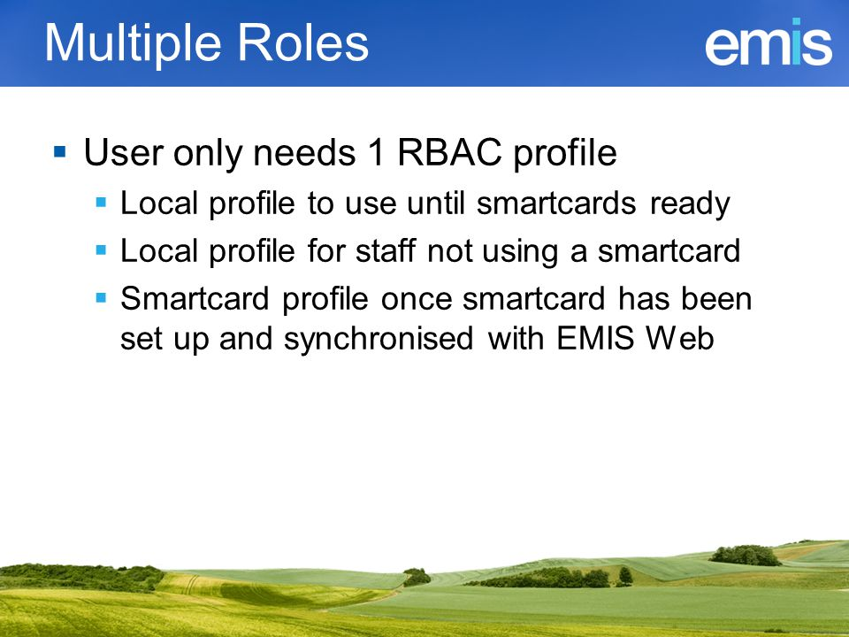 Multiple Roles  User only needs 1 RBAC profile  Local profile to use until smartcards ready  Local profile for staff not using a smartcard  Smartc