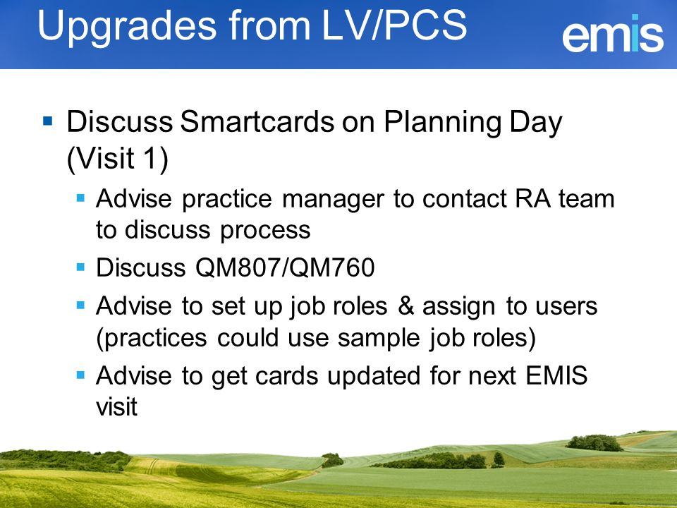 Upgrades from LV/PCS  Discuss Smartcards on Planning Day (Visit 1)  Advise practice manager to contact RA team to discuss process  Discuss QM807/QM
