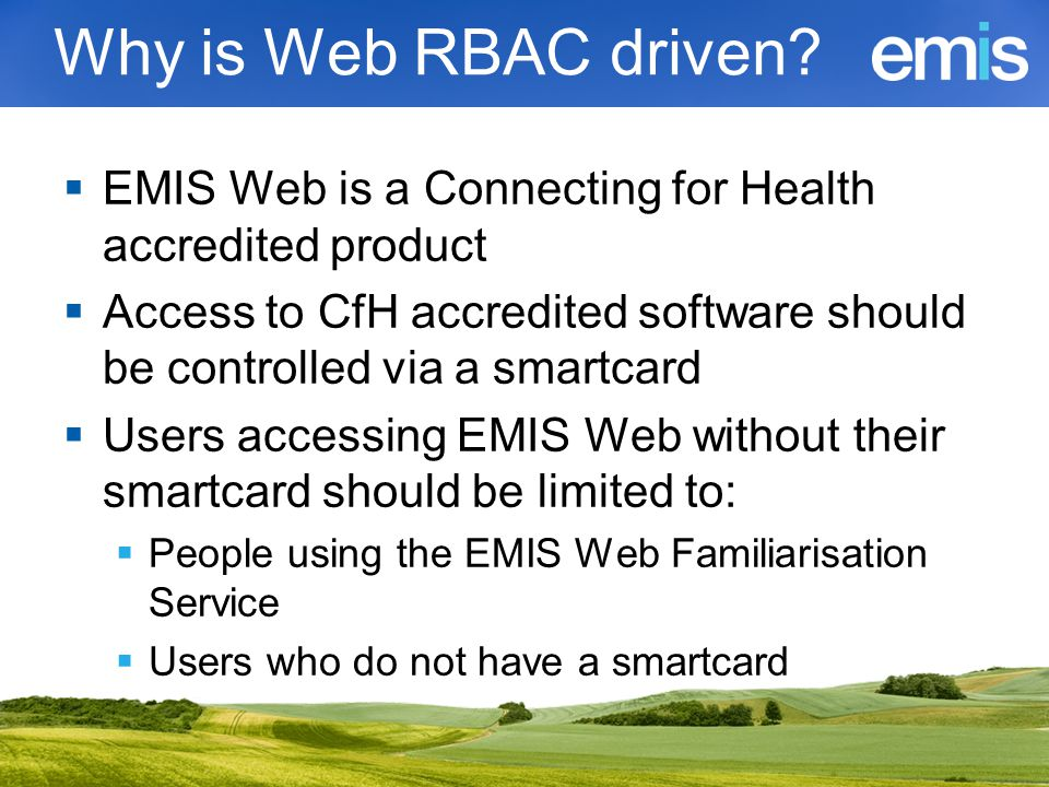 Why is Web RBAC driven?  EMIS Web is a Connecting for Health accredited product  Access to CfH accredited software should be controlled via a smartc