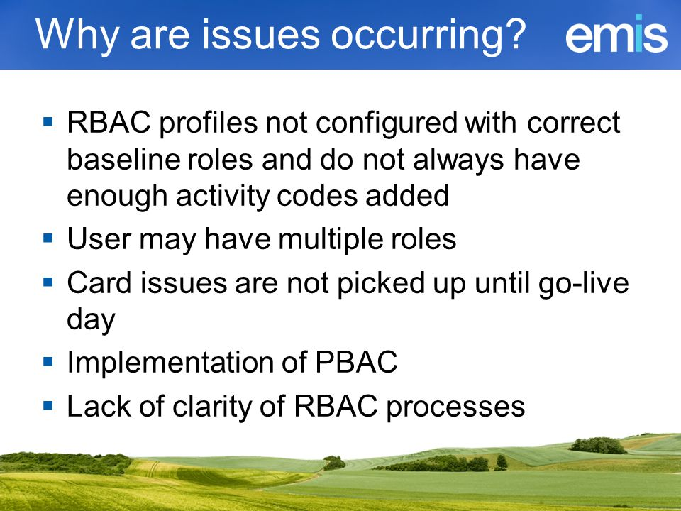 Why are issues occurring?  RBAC profiles not configured with correct baseline roles and do not always have enough activity codes added  User may hav