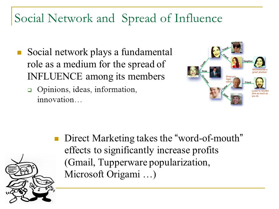 Social Network and Spread of Influence Social network plays a fundamental role as a medium for the spread of INFLUENCE among its members  Opinions, ideas, information, innovation… Direct Marketing takes the word-of-mouth effects to significantly increase profits (Gmail, Tupperware popularization, Microsoft Origami …)