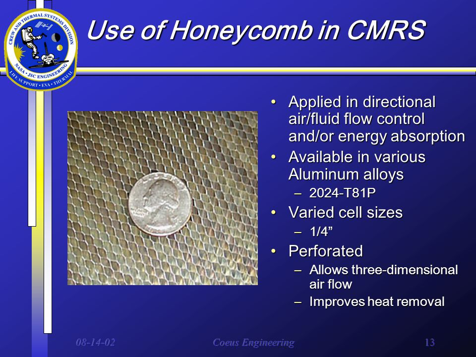 08-14-02Coeus Engineering13 Use of Honeycomb in CMRS Applied in directional air/fluid flow control and/or energy absorptionApplied in directional air/fluid flow control and/or energy absorption Available in various Aluminum alloysAvailable in various Aluminum alloys –2024-T81P Varied cell sizesVaried cell sizes –1/4 PerforatedPerforated –Allows three-dimensional air flow –Improves heat removal