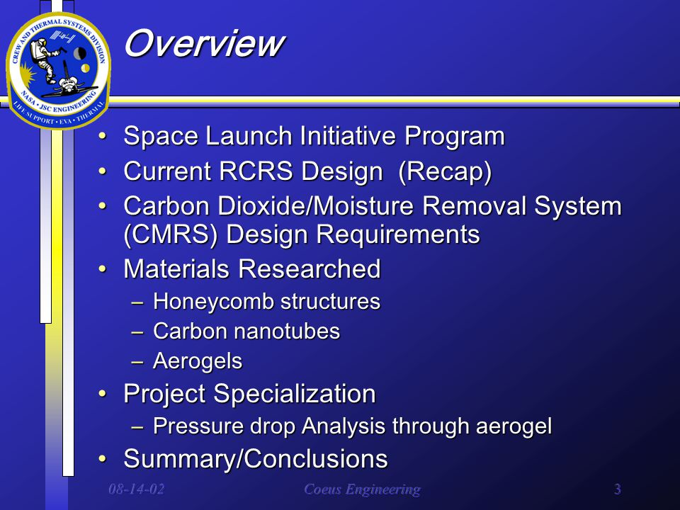 08-14-02Coeus Engineering3 Overview Space Launch Initiative ProgramSpace Launch Initiative Program Current RCRS Design (Recap)Current RCRS Design (Recap) Carbon Dioxide/Moisture Removal System (CMRS) Design RequirementsCarbon Dioxide/Moisture Removal System (CMRS) Design Requirements Materials ResearchedMaterials Researched –Honeycomb structures –Carbon nanotubes –Aerogels Project SpecializationProject Specialization –Pressure drop Analysis through aerogel Summary/ConclusionsSummary/Conclusions