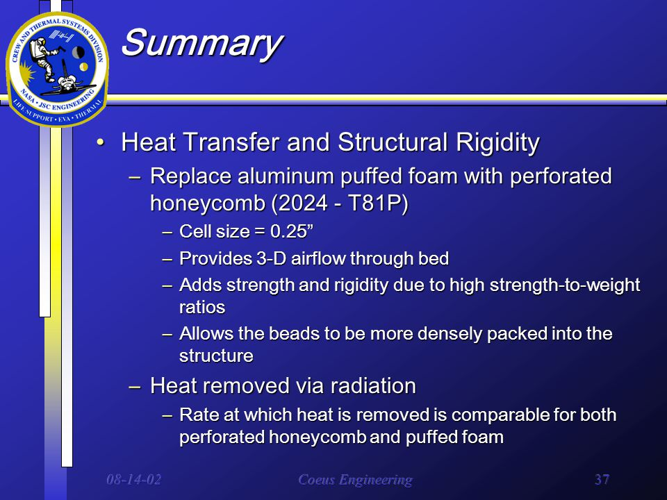 08-14-02Coeus Engineering37 Summary Heat Transfer and Structural RigidityHeat Transfer and Structural Rigidity –Replace aluminum puffed foam with perforated honeycomb (2024 - T81P) –Cell size = 0.25 –Provides 3-D airflow through bed –Adds strength and rigidity due to high strength-to-weight ratios –Allows the beads to be more densely packed into the structure –Heat removed via radiation –Rate at which heat is removed is comparable for both perforated honeycomb and puffed foam