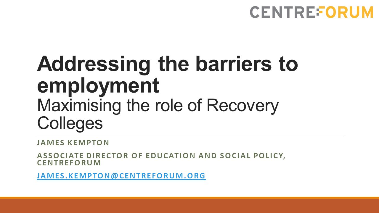 Addressing the barriers to employment Maximising the role of Recovery Colleges JAMES KEMPTON ASSOCIATE DIRECTOR OF EDUCATION AND SOCIAL POLICY, CENTREFORUM JAMES.KEMPTON@CENTREFORUM.ORG