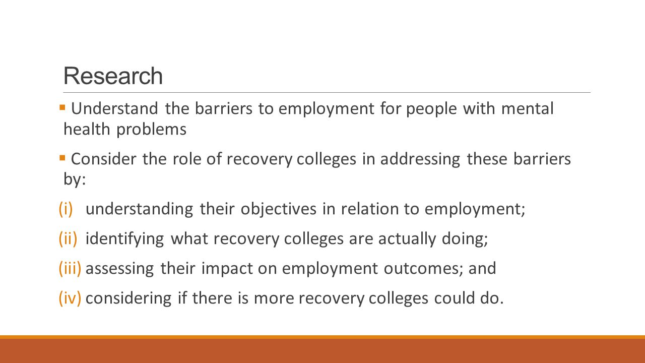 Research  Understand the barriers to employment for people with mental health problems  Consider the role of recovery colleges in addressing these barriers by: (i)understanding their objectives in relation to employment; (ii)identifying what recovery colleges are actually doing; (iii)assessing their impact on employment outcomes; and (iv)considering if there is more recovery colleges could do.