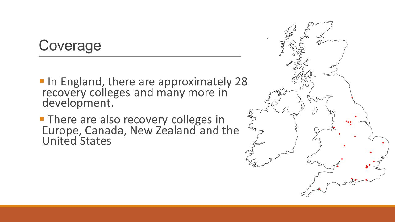 Coverage  In England, there are approximately 28 recovery colleges and many more in development.