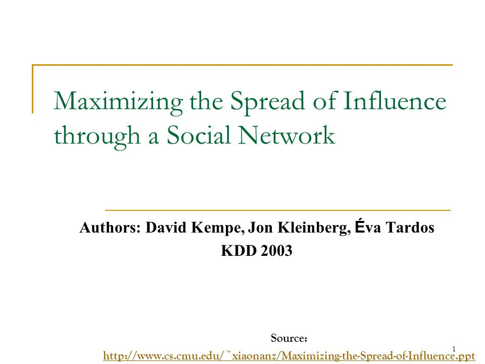 Maximizing the Spread of Influence through a Social Network Authors: David Kempe, Jon Kleinberg, É va Tardos KDD 2003 Source: http://www.cs.cmu.edu/~x