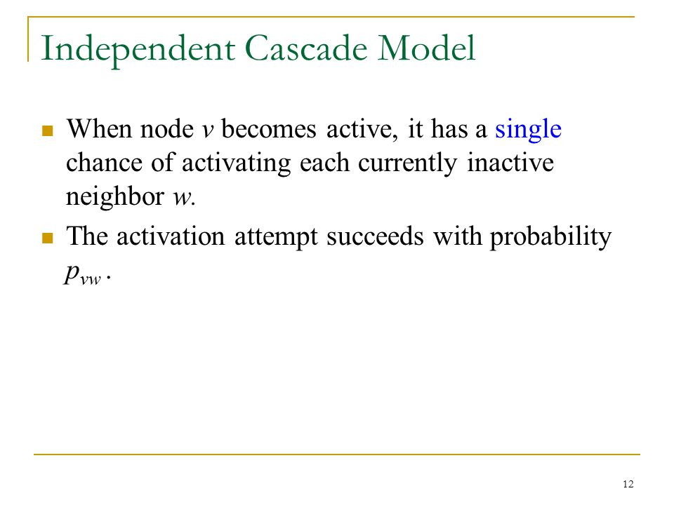 Independent Cascade Model When node v becomes active, it has a single chance of activating each currently inactive neighbor w. The activation attempt