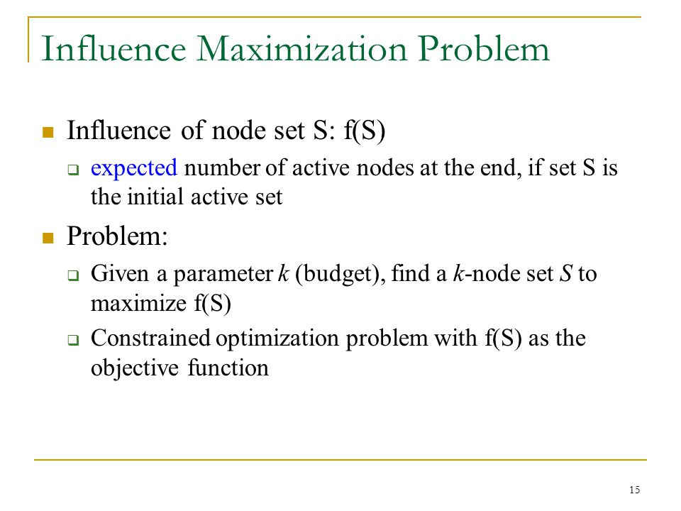 Influence Maximization Problem Influence of node set S: f(S)  expected number of active nodes at the end, if set S is the initial active set Problem: