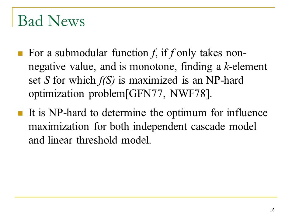 Bad News For a submodular function f, if f only takes non- negative value, and is monotone, finding a k-element set S for which f(S) is maximized is a