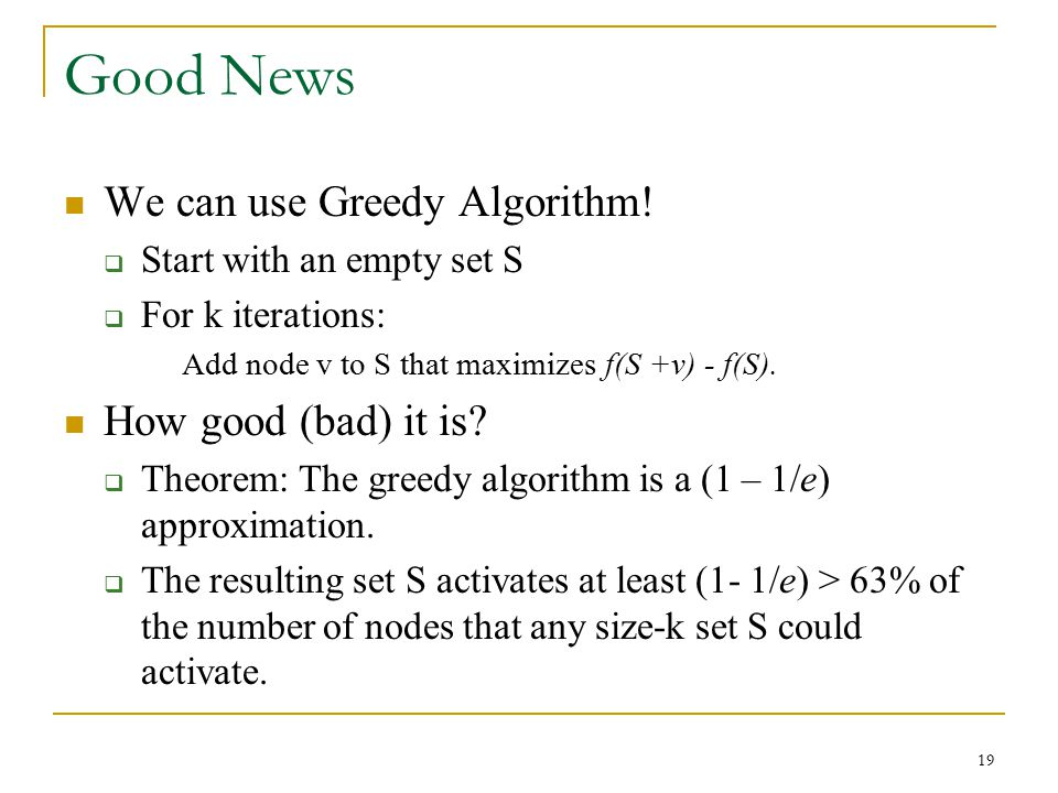 Good News We can use Greedy Algorithm!  Start with an empty set S  For k iterations: Add node v to S that maximizes f(S +v) - f(S). How good (bad) i