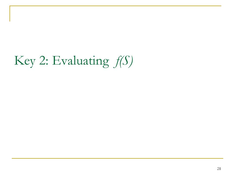 Key 2: Evaluating f(S) 28