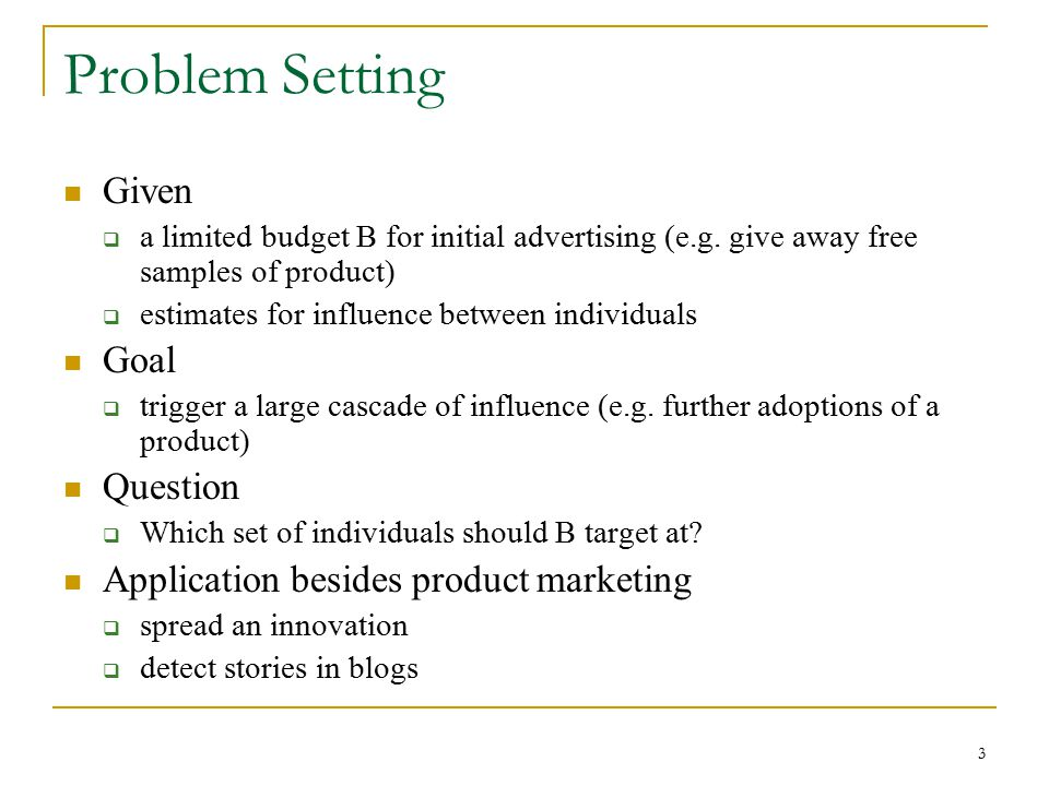 Problem Setting Given  a limited budget B for initial advertising (e.g. give away free samples of product)  estimates for influence between individu