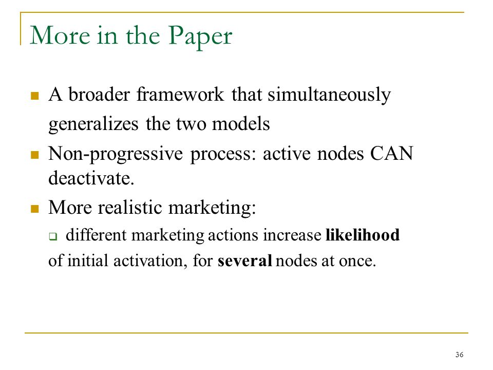 More in the Paper A broader framework that simultaneously generalizes the two models Non-progressive process: active nodes CAN deactivate. More realis