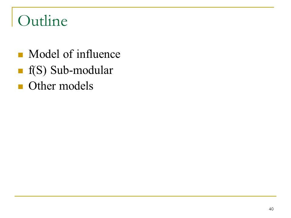Outline Model of influence f(S) Sub-modular Other models 40