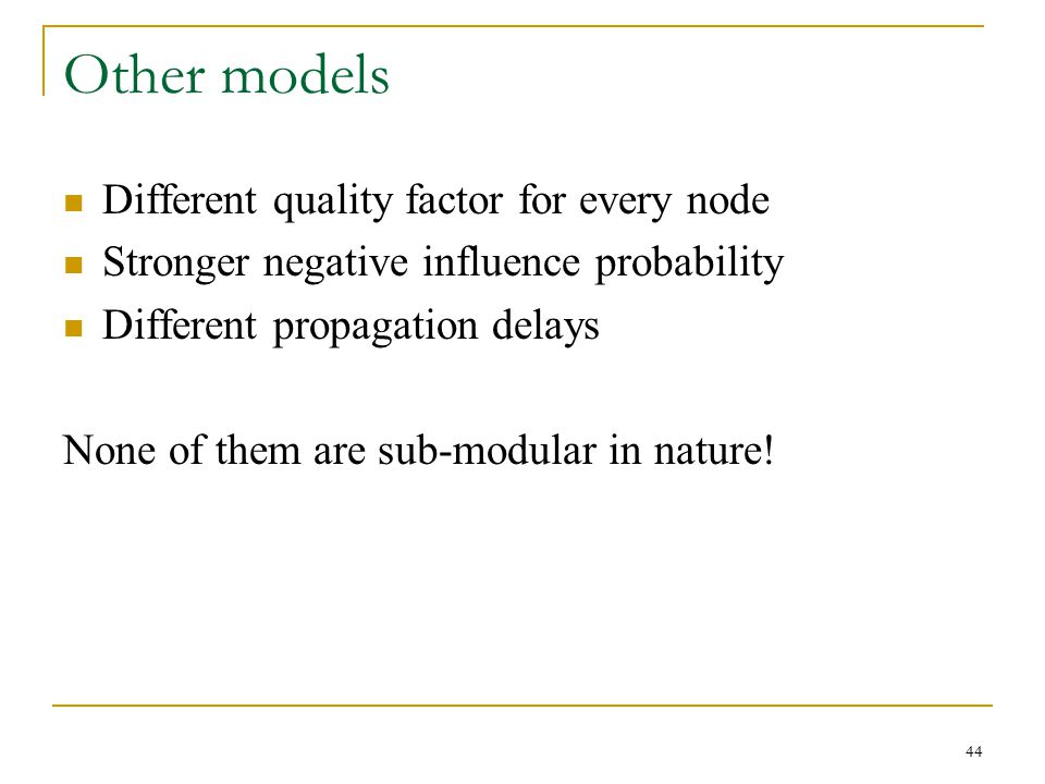 Other models Different quality factor for every node Stronger negative influence probability Different propagation delays None of them are sub-modular