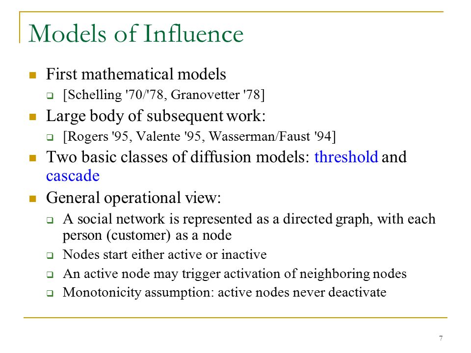 Models of Influence First mathematical models  [Schelling '70/'78, Granovetter '78] Large body of subsequent work:  [Rogers '95, Valente '95, Wasser