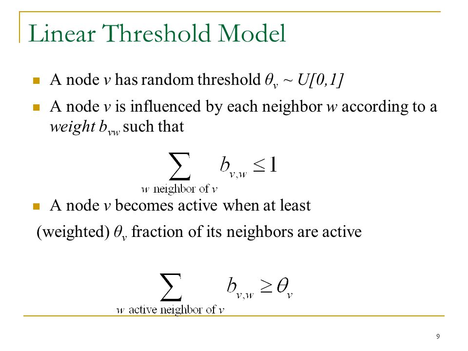 Linear Threshold Model A node v has random threshold θ v ~ U[0,1] A node v is influenced by each neighbor w according to a weight b vw such that A nod