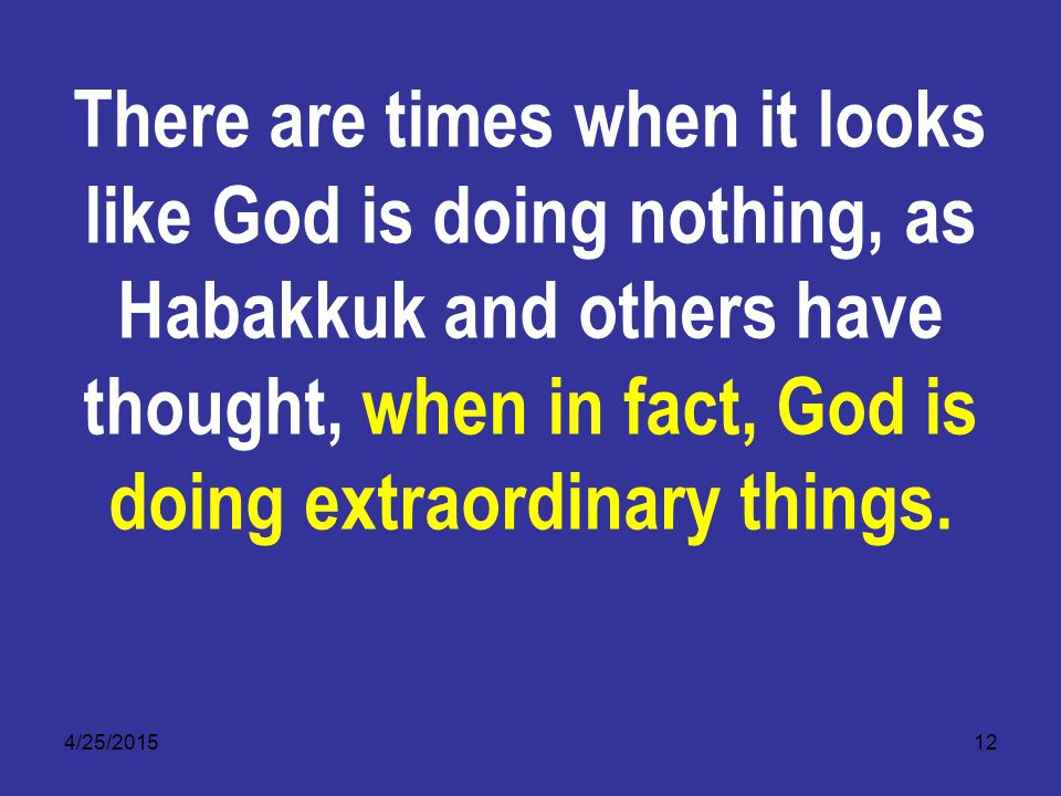 4/25/201512 There are times when it looks like God is doing nothing, as Habakkuk and others have thought, when in fact, God is doing extraordinary things.