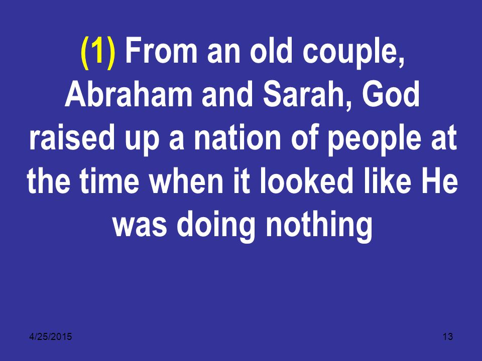 4/25/201513 (1) From an old couple, Abraham and Sarah, God raised up a nation of people at the time when it looked like He was doing nothing