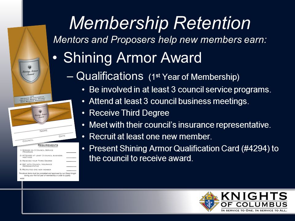 Membership Retention Mentors and Proposers help new members earn: Shining Armor Award –Qualifications (1 st Year of Membership) Be involved in at leas