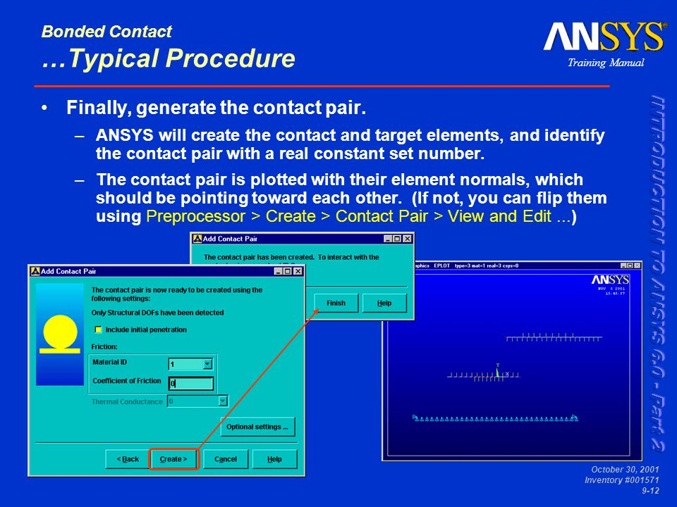 Training Manual October 30, 2001 Inventory #001571 9-12 Bonded Contact …Typical Procedure Finally, generate the contact pair. –ANSYS will create the c