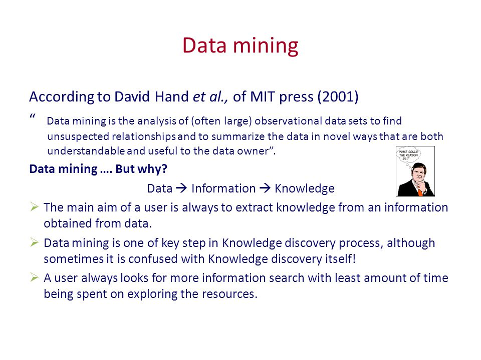 Data mining According to David Hand et al., of MIT press (2001) Data mining is the analysis of (often large) observational data sets to find unsuspected relationships and to summarize the data in novel ways that are both understandable and useful to the data owner .