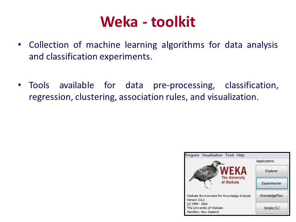 Weka - toolkit Collection of machine learning algorithms for data analysis and classification experiments.