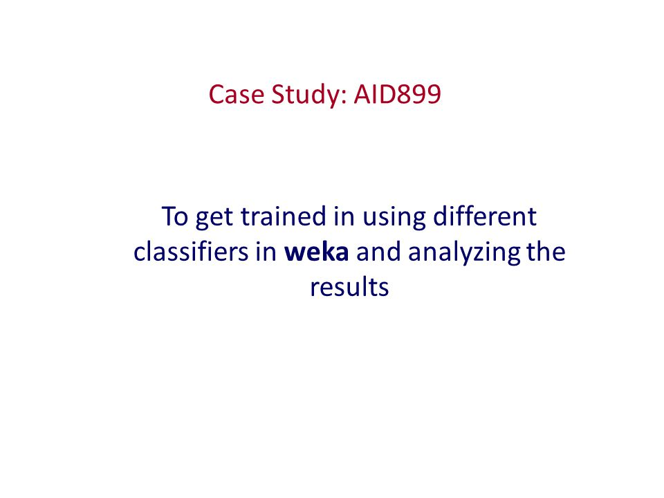 Case Study: AID899 To get trained in using different classifiers in weka and analyzing the results