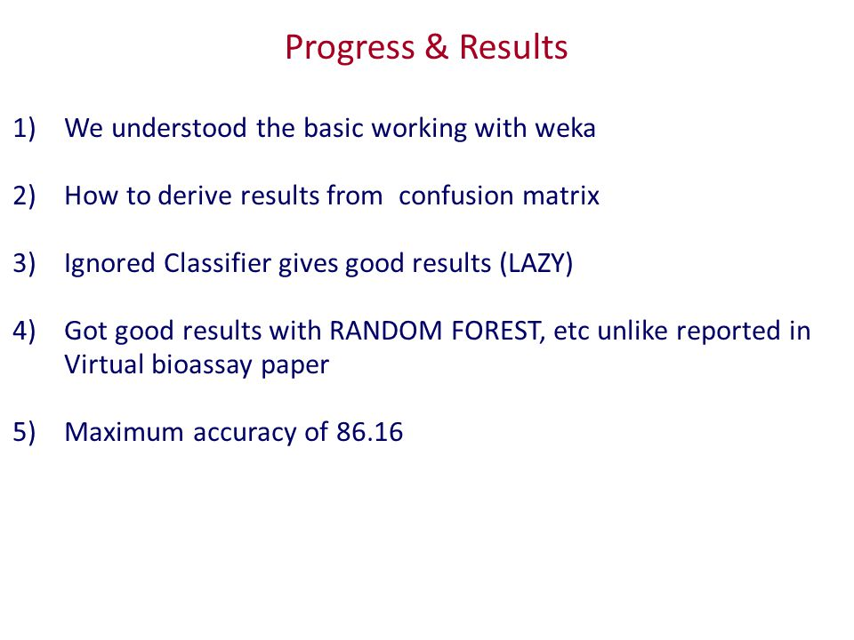 Progress & Results 1)We understood the basic working with weka 2)How to derive results from confusion matrix 3)Ignored Classifier gives good results (LAZY) 4)Got good results with RANDOM FOREST, etc unlike reported in Virtual bioassay paper 5)Maximum accuracy of 86.16