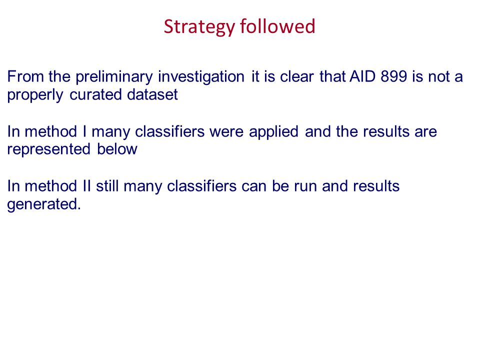 Strategy followed From the preliminary investigation it is clear that AID 899 is not a properly curated dataset In method I many classifiers were applied and the results are represented below In method II still many classifiers can be run and results generated.
