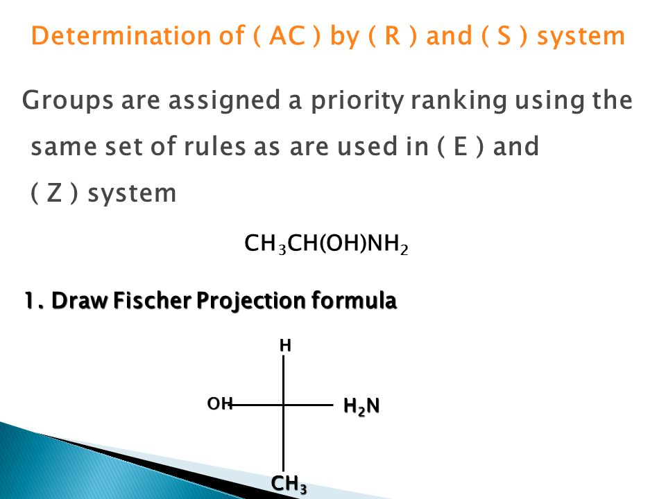 Determination of ( AC ) by ( R ) and ( S ) system Groups are assigned a priority ranking using the same set of rules as are used in ( E ) and ( Z ) system CH 3 CH(OH)NH 2 1.