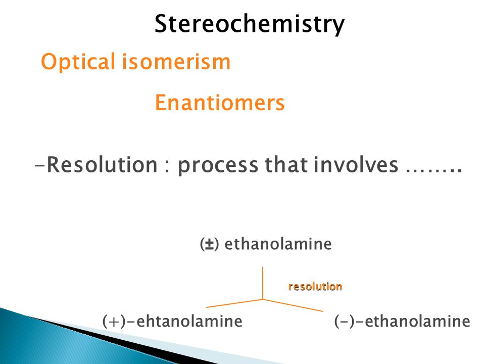 Stereochemistry Optical isomerism -Resolution : process that involves ……..