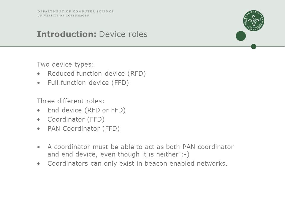 Introduction: Device roles Two device types: Reduced function device (RFD) Full function device (FFD) Three different roles: End device (RFD or FFD) Coordinator (FFD) PAN Coordinator (FFD) A coordinator must be able to act as both PAN coordinator and end device, even though it is neither :-) Coordinators can only exist in beacon enabled networks.