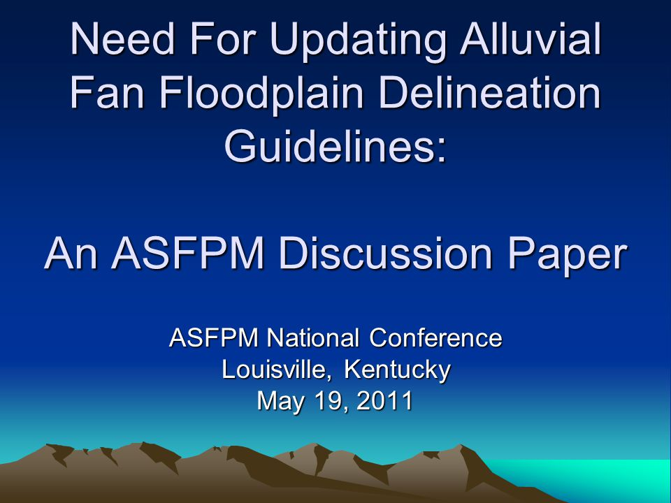 Need For Updating Alluvial Fan Floodplain Delineation Guidelines: An ASFPM Discussion Paper ASFPM National Conference Louisville, Kentucky May 19, 2011