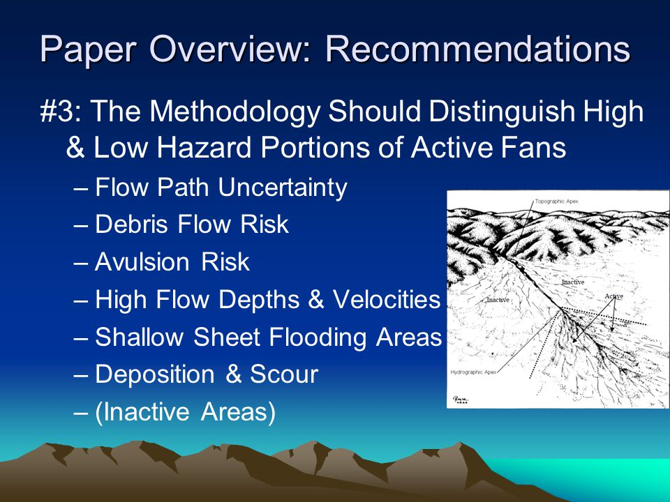 Paper Overview: Recommendations #3: The Methodology Should Distinguish High & Low Hazard Portions of Active Fans –Flow Path Uncertainty –Debris Flow Risk –Avulsion Risk –High Flow Depths & Velocities –Shallow Sheet Flooding Areas –Deposition & Scour –(Inactive Areas)
