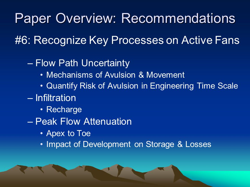 Paper Overview: Recommendations #6: Recognize Key Processes on Active Fans –Flow Path Uncertainty Mechanisms of Avulsion & Movement Quantify Risk of Avulsion in Engineering Time Scale –Infiltration Recharge –Peak Flow Attenuation Apex to Toe Impact of Development on Storage & Losses