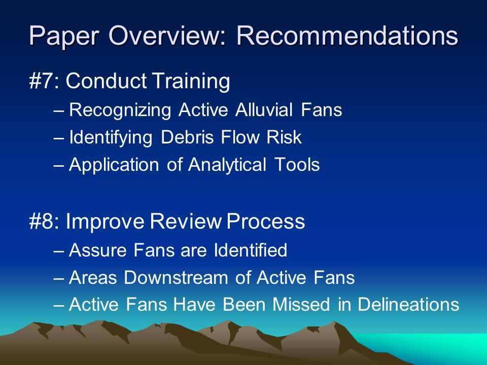 Paper Overview: Recommendations #7: Conduct Training –Recognizing Active Alluvial Fans –Identifying Debris Flow Risk –Application of Analytical Tools #8: Improve Review Process –Assure Fans are Identified –Areas Downstream of Active Fans –Active Fans Have Been Missed in Delineations