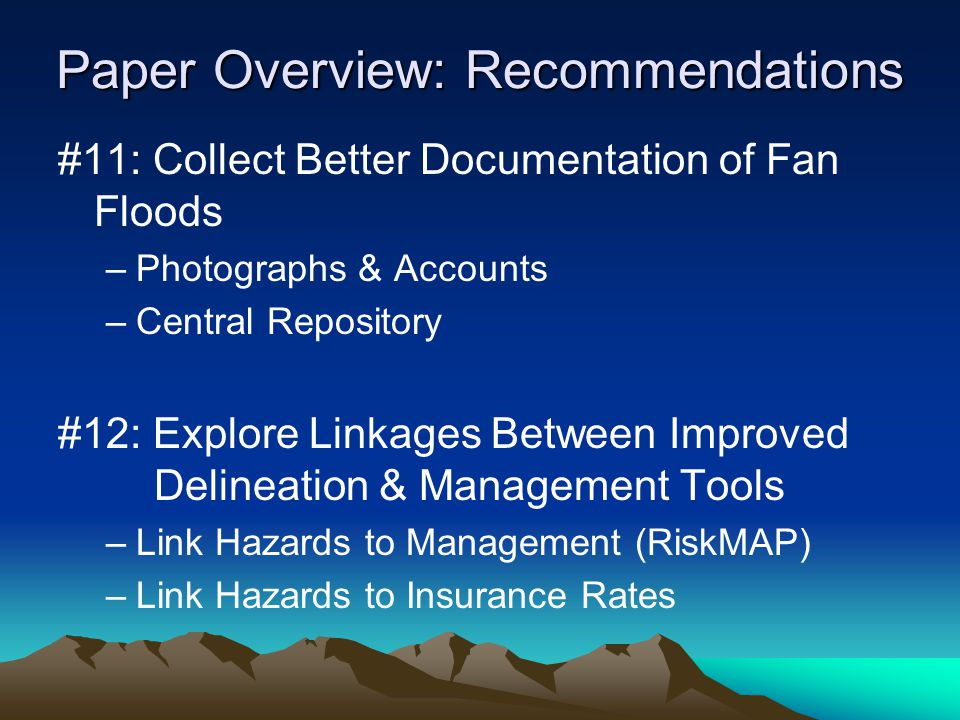 Paper Overview: Recommendations #11: Collect Better Documentation of Fan Floods –Photographs & Accounts –Central Repository #12: Explore Linkages Between Improved Delineation & Management Tools –Link Hazards to Management (RiskMAP) –Link Hazards to Insurance Rates
