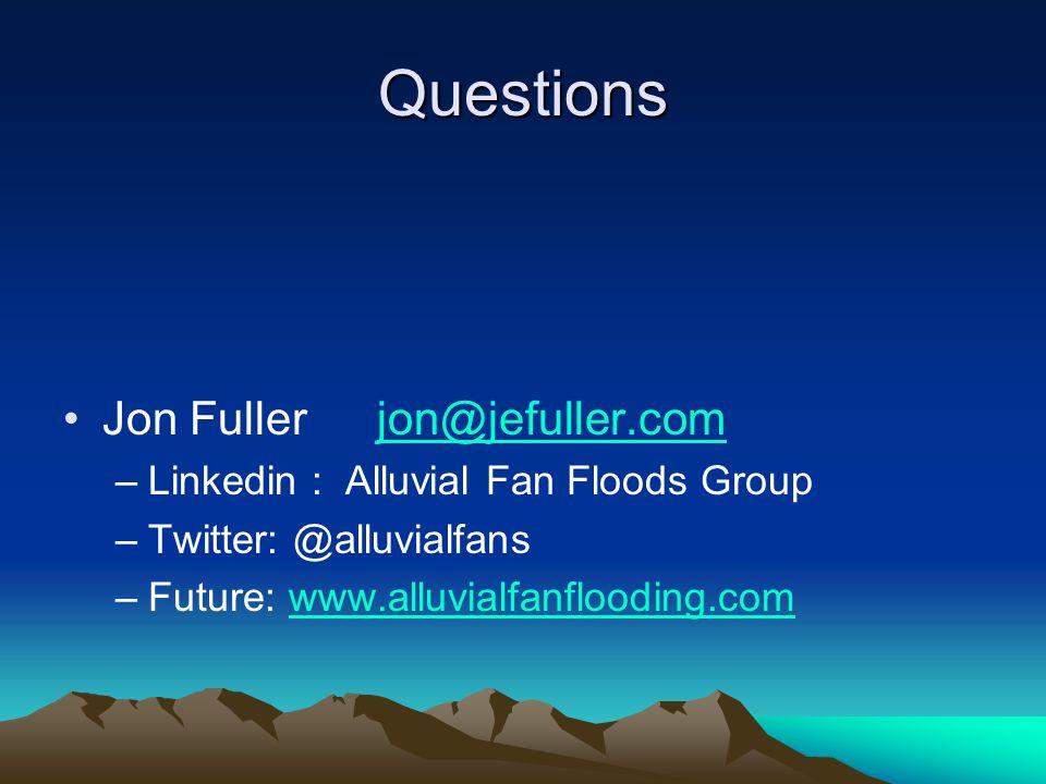 Questions Jon Fullerjon@jefuller.comjon@jefuller.com –Linkedin : Alluvial Fan Floods Group –Twitter: @alluvialfans –Future: www.alluvialfanflooding.comwww.alluvialfanflooding.com