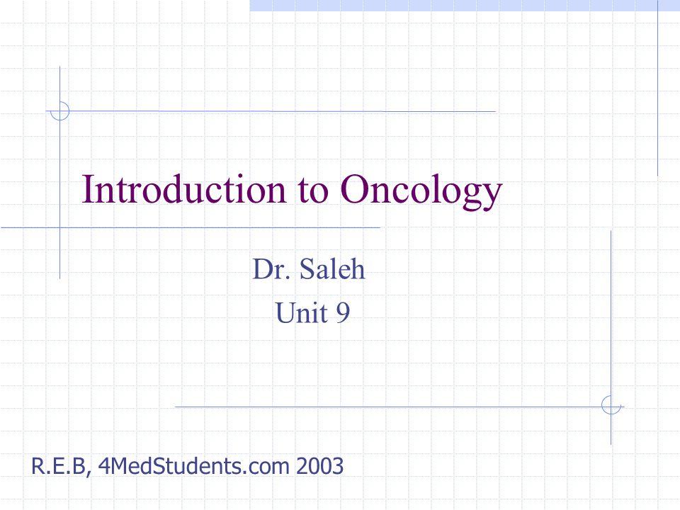 Introduction to Oncology Dr. Saleh Unit 9 R.E.B, 4MedStudents.com 2003