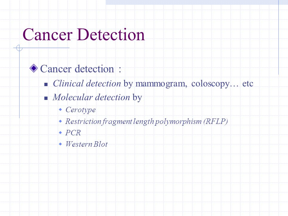 Cancer Detection Cancer detection : Clinical detection by mammogram, coloscopy… etc Molecular detection by  Cerotype  Restriction fragment length polymorphism (RFLP)  PCR  Western Blot