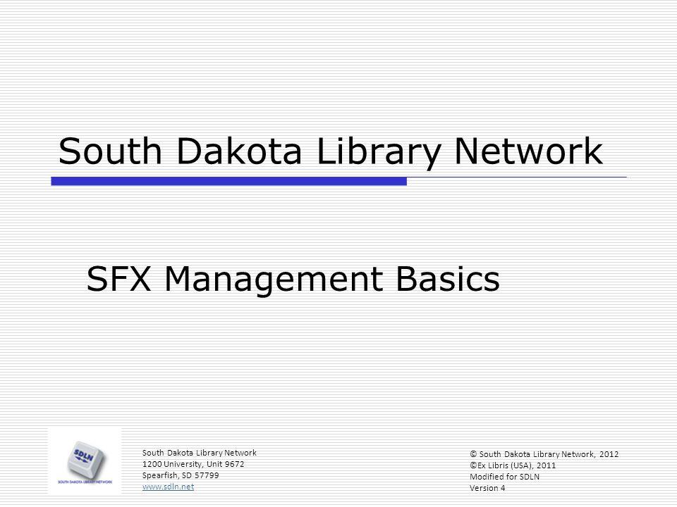 South Dakota Library Network SFX Management Basics South Dakota Library Network 1200 University, Unit 9672 Spearfish, SD 57799 www.sdln.net © South Dakota Library Network, 2012 ©Ex Libris (USA), 2011 Modified for SDLN Version 4