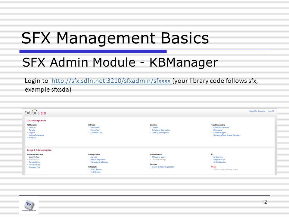 SFX Management Basics SFX Admin Module - KBManager Login to http://sfx.sdln.net:3210/sfxadmin/sfxxxx (your library code follows sfx, example sfxsda)http://sfx.sdln.net:3210/sfxadmin/sfxxxx 12