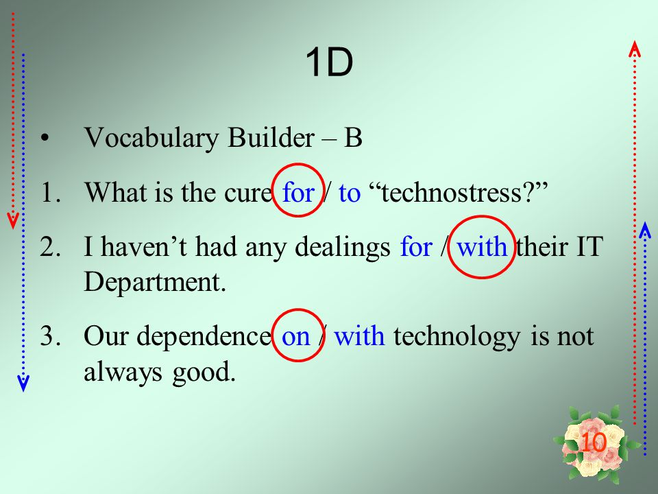 10 1D Vocabulary Builder – B 1.What is the cure for / to technostress? 2.I haven't had any dealings for / with their IT Department.